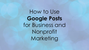 How to Use Google Posts for Business and Nonprofit Marketing